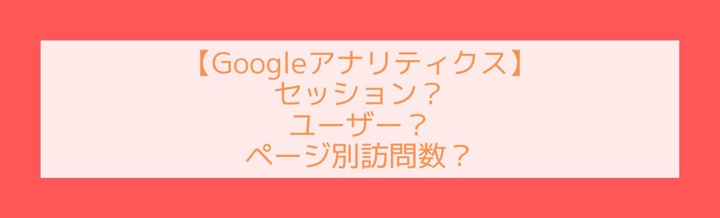Googleアナリティクスの見方合っている?セッションとユーザーとページ別訪問数