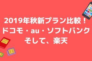 2019年秋新プラン比較! ドコモ・au・ソフトバンク そして、楽天