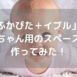 「ふかぴた+イブル」で赤ちゃん用のスペースを作ってみた!